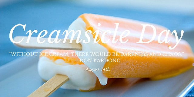 """two dreamsicles: vanilla ice cream pops coated in orange sherbet on a blue background. Text reads """"Creamsicle Day  Without Ice Cream, There Would Be Darness and Chaos. Don Kardong, August 14th"""